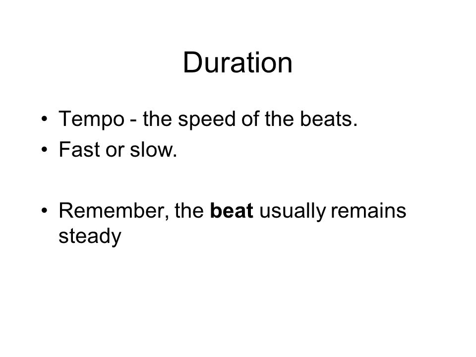 Duration Tempo - the speed of the beats. Fast or slow. Remember, the beat usually remains steady