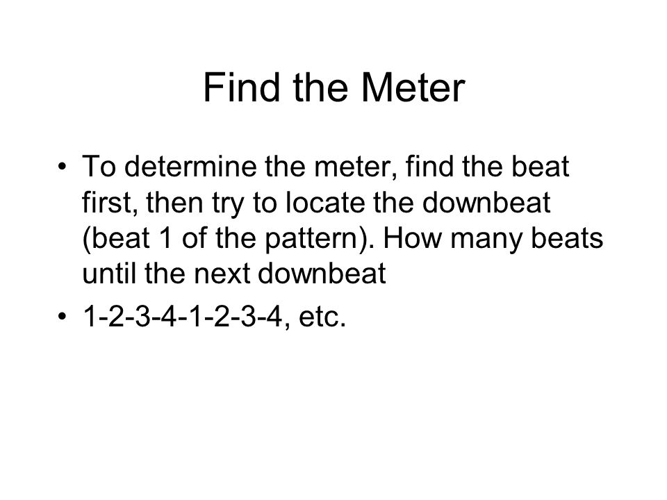 Find the Meter To determine the meter, find the beat first, then try to locate the downbeat (beat 1 of the pattern).