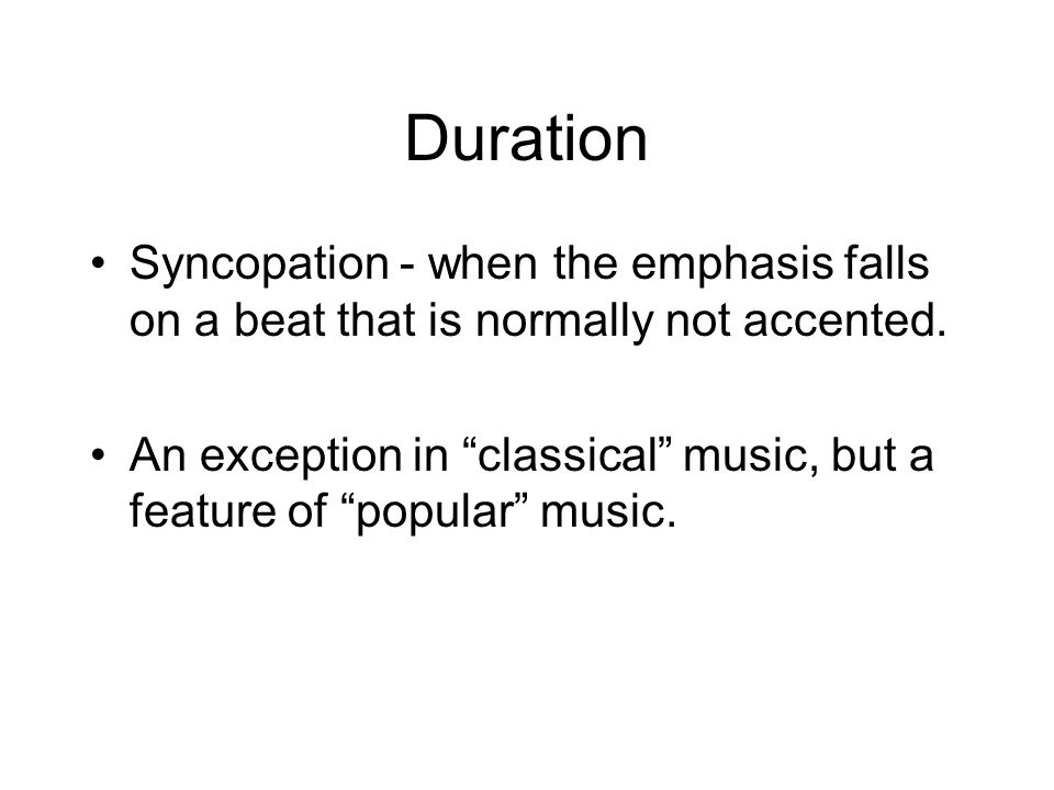 Duration Syncopation - when the emphasis falls on a beat that is normally not accented.