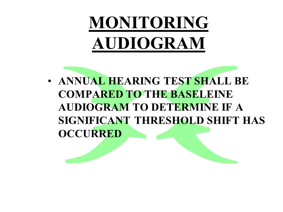 MONITORING AUDIOGRAM ANNUAL HEARING TEST SHALL BE COMPARED TO THE BASELEINE AUDIOGRAM TO DETERMINE IF A SIGNIFICANT THRESHOLD SHIFT HAS OCCURRED