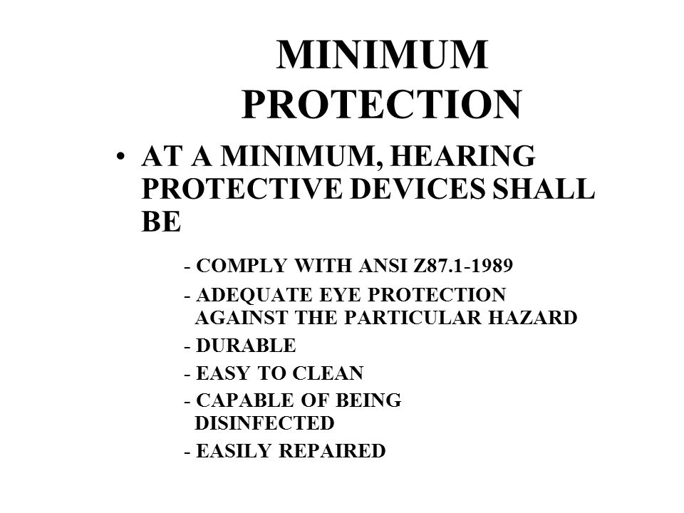 MINIMUM PROTECTION AT A MINIMUM, HEARING PROTECTIVE DEVICES SHALL BE - COMPLY WITH ANSI Z87.1-1989 - ADEQUATE EYE PROTECTION AGAINST THE PARTICULAR HAZARD - DURABLE - EASY TO CLEAN - CAPABLE OF BEING DISINFECTED - EASILY REPAIRED