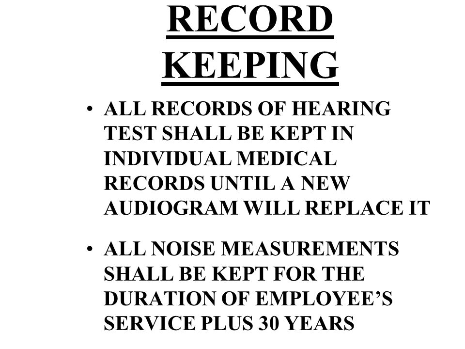 RECORD KEEPING ALL RECORDS OF HEARING TEST SHALL BE KEPT IN INDIVIDUAL MEDICAL RECORDS UNTIL A NEW AUDIOGRAM WILL REPLACE IT ALL NOISE MEASUREMENTS SH