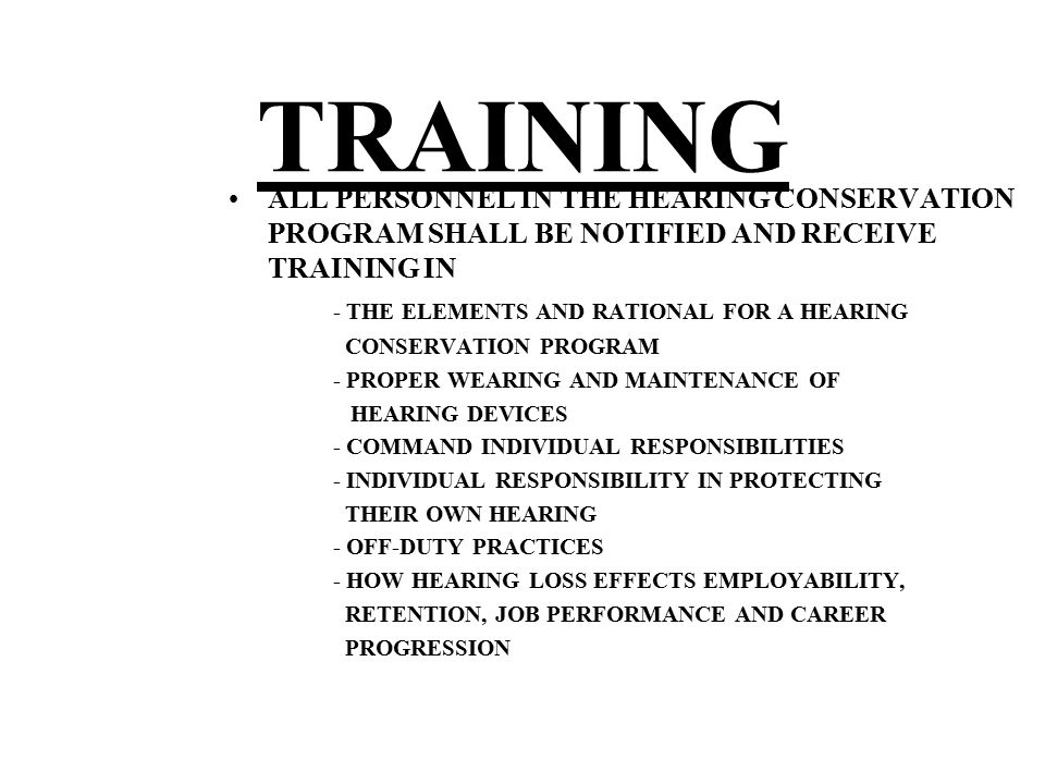 ALL PERSONNEL IN THE HEARING CONSERVATION PROGRAM SHALL BE NOTIFIED AND RECEIVE TRAINING IN - THE ELEMENTS AND RATIONAL FOR A HEARING CONSERVATION PRO