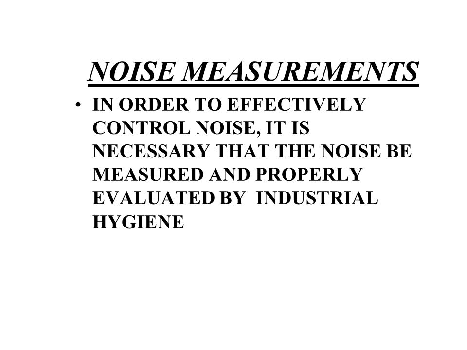 NOISE MEASUREMENTS IN ORDER TO EFFECTIVELY CONTROL NOISE, IT IS NECESSARY THAT THE NOISE BE MEASURED AND PROPERLY EVALUATED BY INDUSTRIAL HYGIENE
