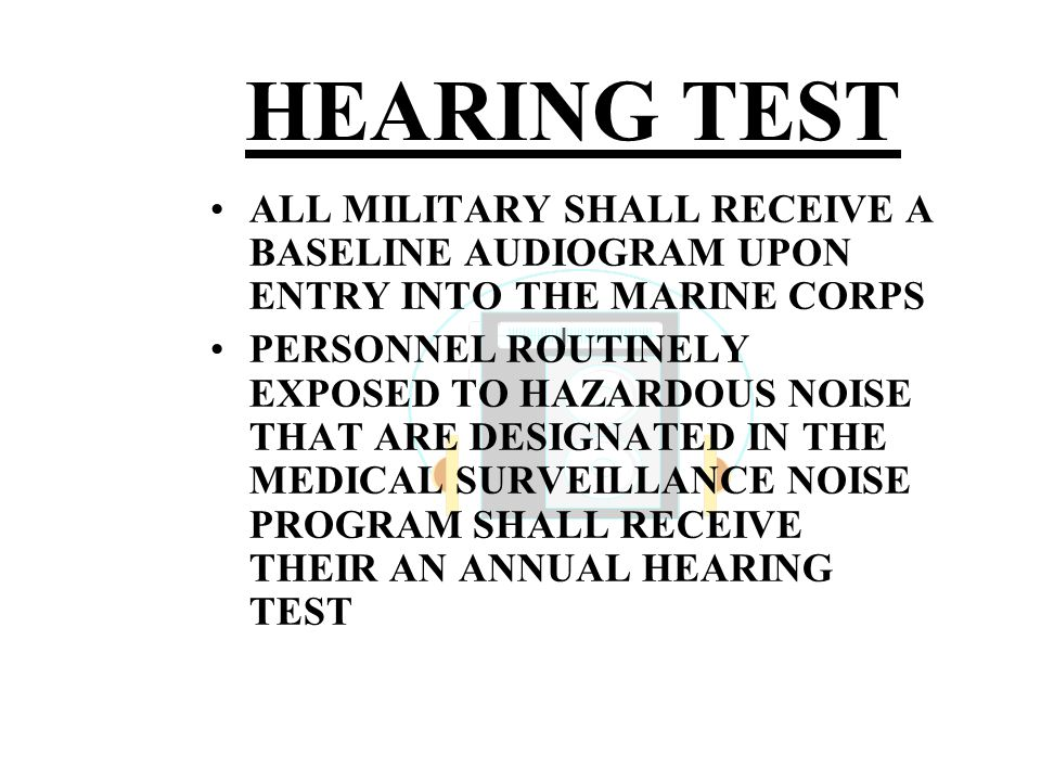 HEARING TEST ALL MILITARY SHALL RECEIVE A BASELINE AUDIOGRAM UPON ENTRY INTO THE MARINE CORPS PERSONNEL ROUTINELY EXPOSED TO HAZARDOUS NOISE THAT ARE DESIGNATED IN THE MEDICAL SURVEILLANCE NOISE PROGRAM SHALL RECEIVE THEIR AN ANNUAL HEARING TEST