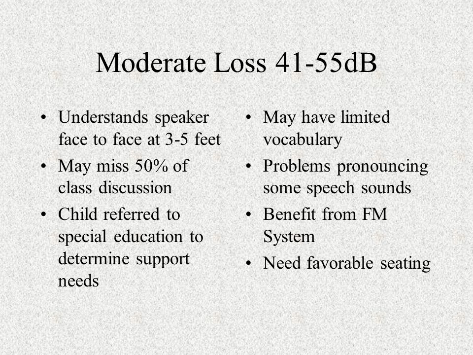 Moderate Loss 41-55dB Understands speaker face to face at 3-5 feet May miss 50% of class discussion Child referred to special education to determine support needs May have limited vocabulary Problems pronouncing some speech sounds Benefit from FM System Need favorable seating
