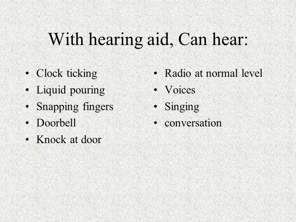 With hearing aid, Can hear: Clock ticking Liquid pouring Snapping fingers Doorbell Knock at door Radio at normal level Voices Singing conversation