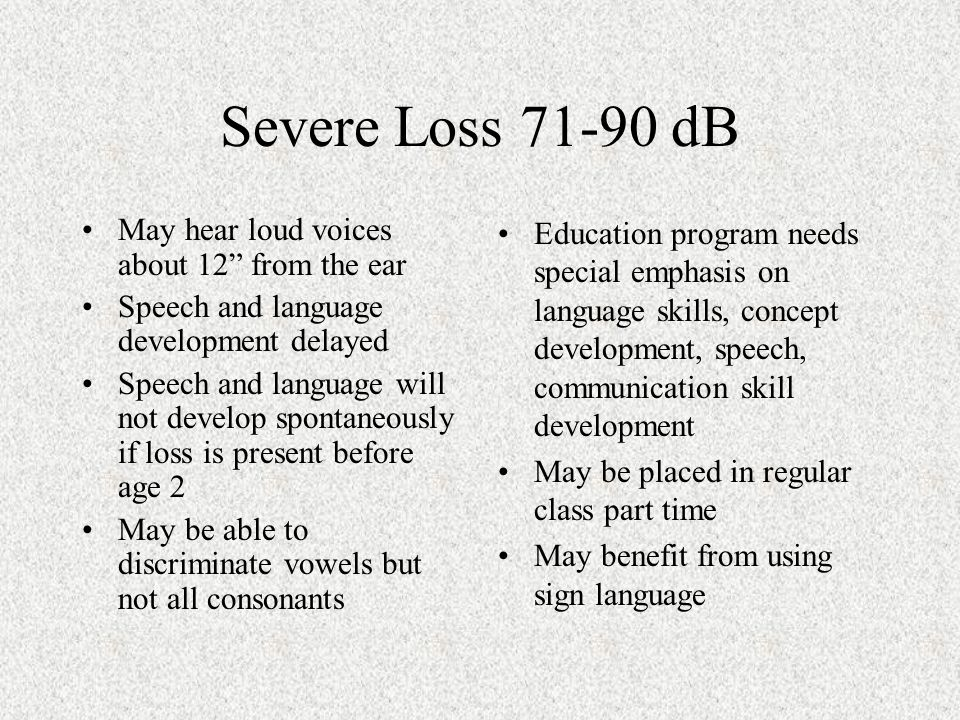 Severe Loss 71-90 dB May hear loud voices about 12 from the ear Speech and language development delayed Speech and language will not develop spontaneously if loss is present before age 2 May be able to discriminate vowels but not all consonants Education program needs special emphasis on language skills, concept development, speech, communication skill development May be placed in regular class part time May benefit from using sign language