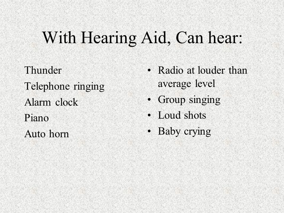 With Hearing Aid, Can hear: Thunder Telephone ringing Alarm clock Piano Auto horn Radio at louder than average level Group singing Loud shots Baby crying