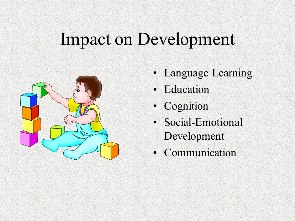 Impact on Development Language Learning Education Cognition Social-Emotional Development Communication