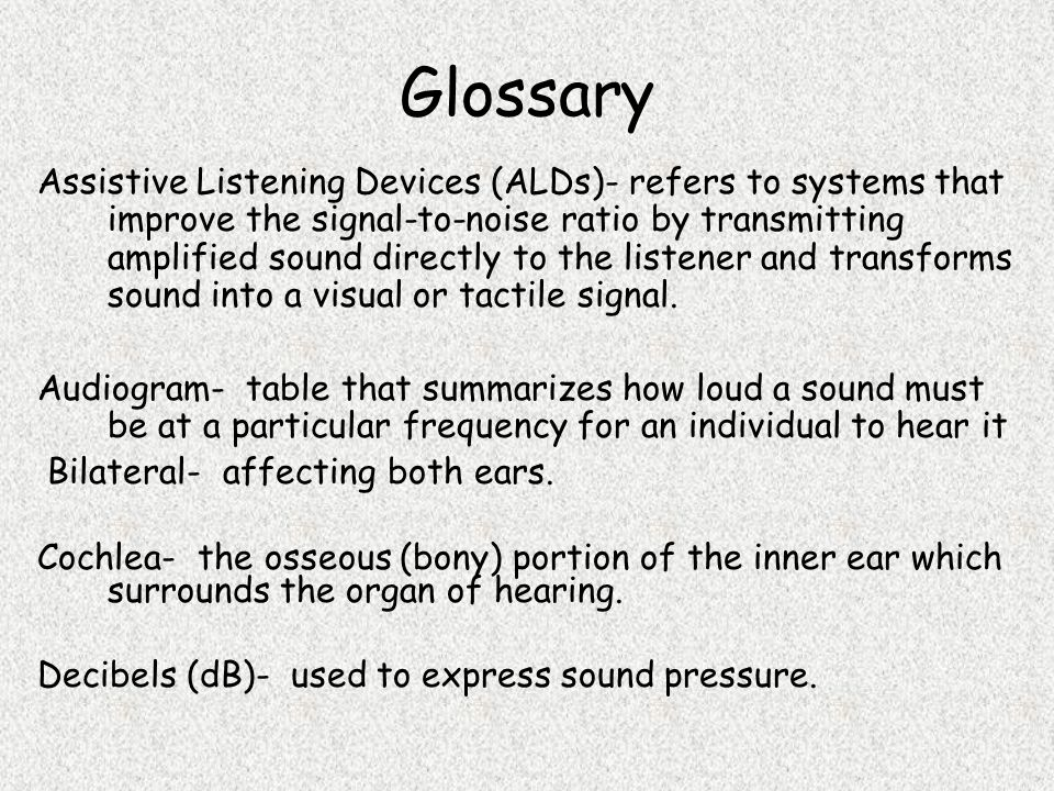 Glossary Assistive Listening Devices (ALDs)- refers to systems that improve the signal-to-noise ratio by transmitting amplified sound directly to the listener and transforms sound into a visual or tactile signal.