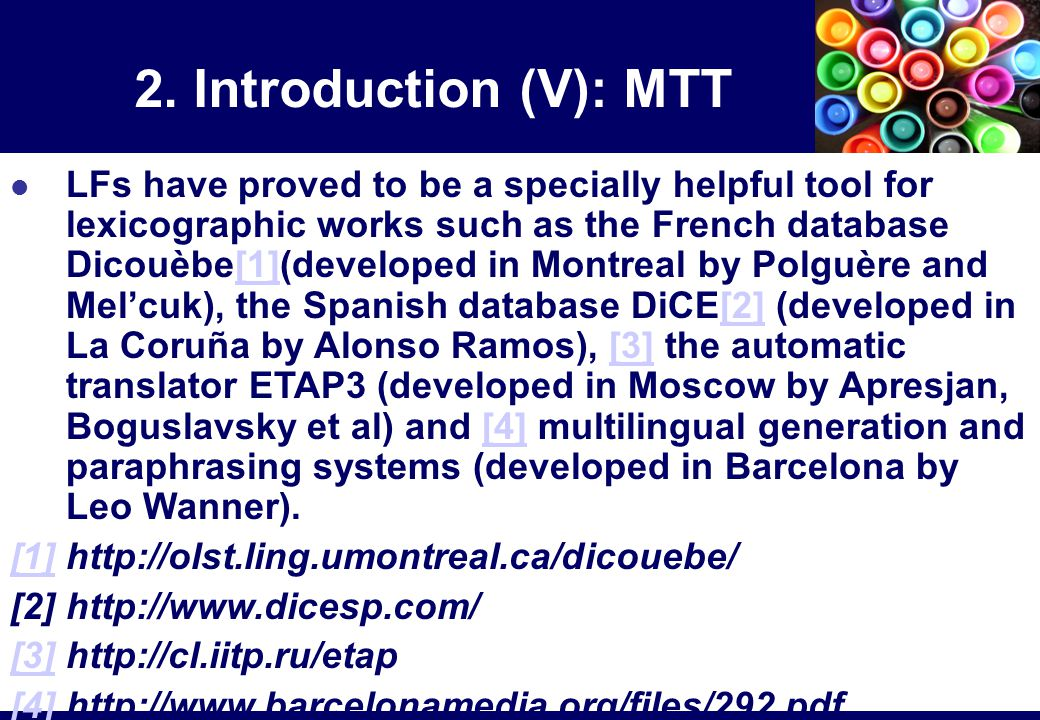 LFs have proved to be a specially helpful tool for lexicographic works such as the French database Dicouèbe[1](developed in Montreal by Polguère and Mel'cuk), the Spanish database DiCE[2] (developed in La Coruña by Alonso Ramos), [3] the automatic translator ETAP3 (developed in Moscow by Apresjan, Boguslavsky et al) and [4] multilingual generation and paraphrasing systems (developed in Barcelona by Leo Wanner).[1][2][3][4] [1][1] http://olst.ling.umontreal.ca/dicouebe/ [2] http://www.dicesp.com/ [3][3] http://cl.iitp.ru/etap [4][4] http://www.barcelonamedia.org/files/292.pdf 2.