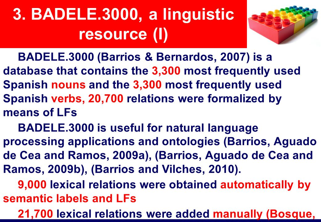 BADELE.3000 (Barrios & Bernardos, 2007) is a database that contains the 3,300 most frequently used Spanish nouns and the 3,300 most frequently used Spanish verbs, 20,700 relations were formalized by means of LFs BADELE.3000 is useful for natural language processing applications and ontologies (Barrios, Aguado de Cea and Ramos, 2009a), (Barrios, Aguado de Cea and Ramos, 2009b), (Barrios and Vilches, 2010).