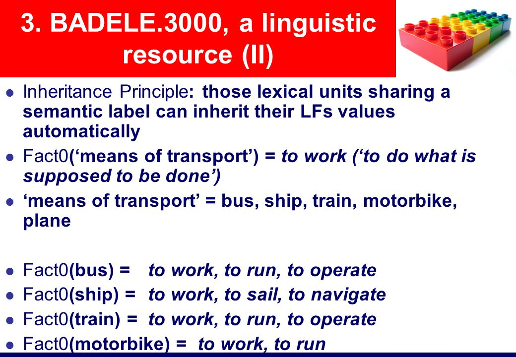Inheritance Principle: those lexical units sharing a semantic label can inherit their LFs values automatically Fact0('means of transport') = to work ('to do what is supposed to be done') 'means of transport' = bus, ship, train, motorbike, plane Fact0(bus) = to work, to run, to operate Fact0(ship) = to work, to sail, to navigate Fact0(train) = to work, to run, to operate Fact0(motorbike) = to work, to run Fact0(plane) = to work, to flight, to glide, to fly over 3.
