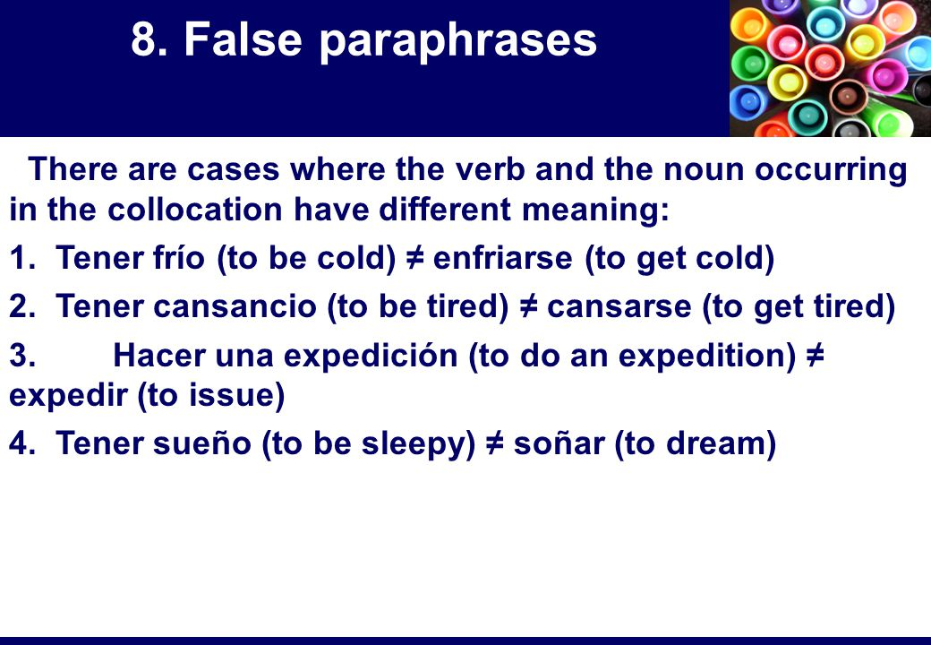 There are cases where the verb and the noun occurring in the collocation have different meaning: 1. Tener frío (to be cold) ≠ enfriarse (to get cold)