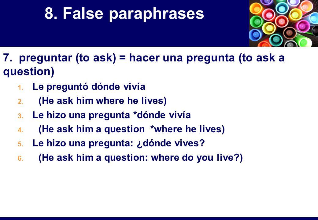7. preguntar (to ask) = hacer una pregunta (to ask a question) 1. Le preguntó dónde vivía 2. (He ask him where he lives) 3. Le hizo una pregunta *dónd