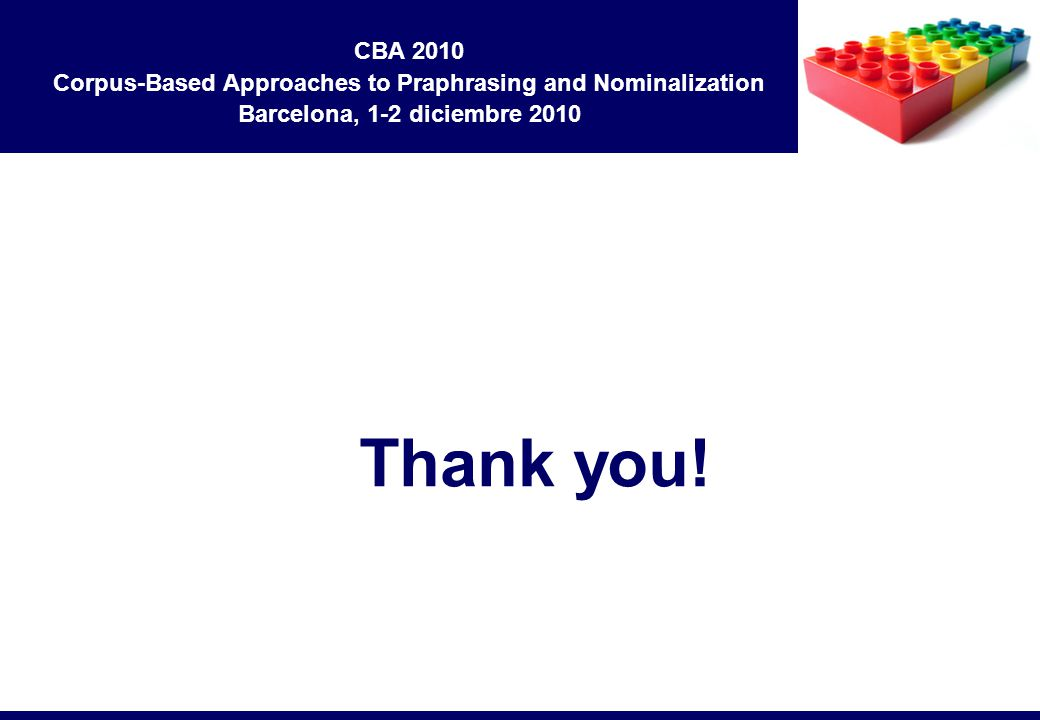 Thank you! CBA 2010 Corpus-Based Approaches to Praphrasing and Nominalization Barcelona, 1-2 diciembre 2010