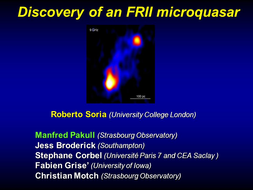 Discovery of an FRII microquasar Manfred Pakull (Strasbourg Observatory) Jess Broderick (Southampton) Stephane Corbel (Université Paris 7 and CEA Sacl
