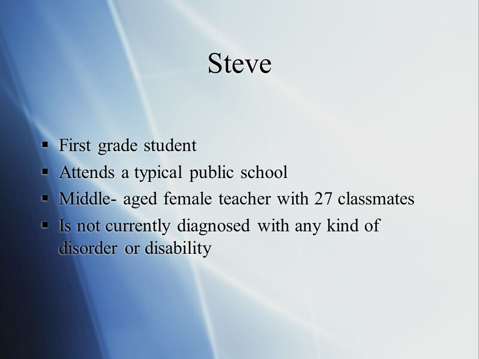 Steve  First grade student  Attends a typical public school  Middle- aged female teacher with 27 classmates  Is not currently diagnosed with any kind of disorder or disability  First grade student  Attends a typical public school  Middle- aged female teacher with 27 classmates  Is not currently diagnosed with any kind of disorder or disability