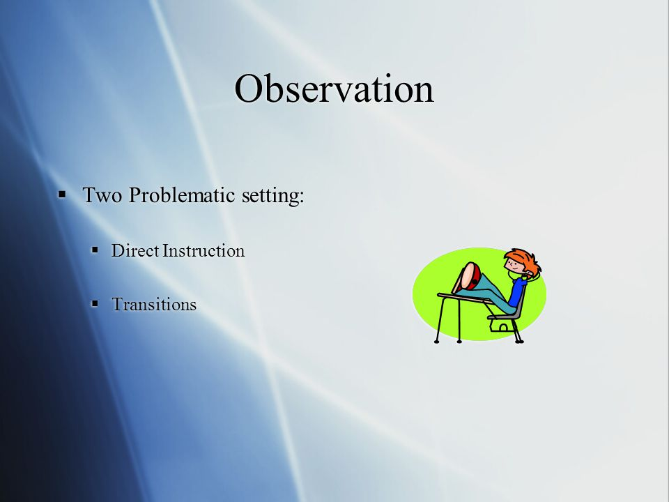 Observation  Two Problematic setting:  Direct Instruction  Transitions  Two Problematic setting:  Direct Instruction  Transitions