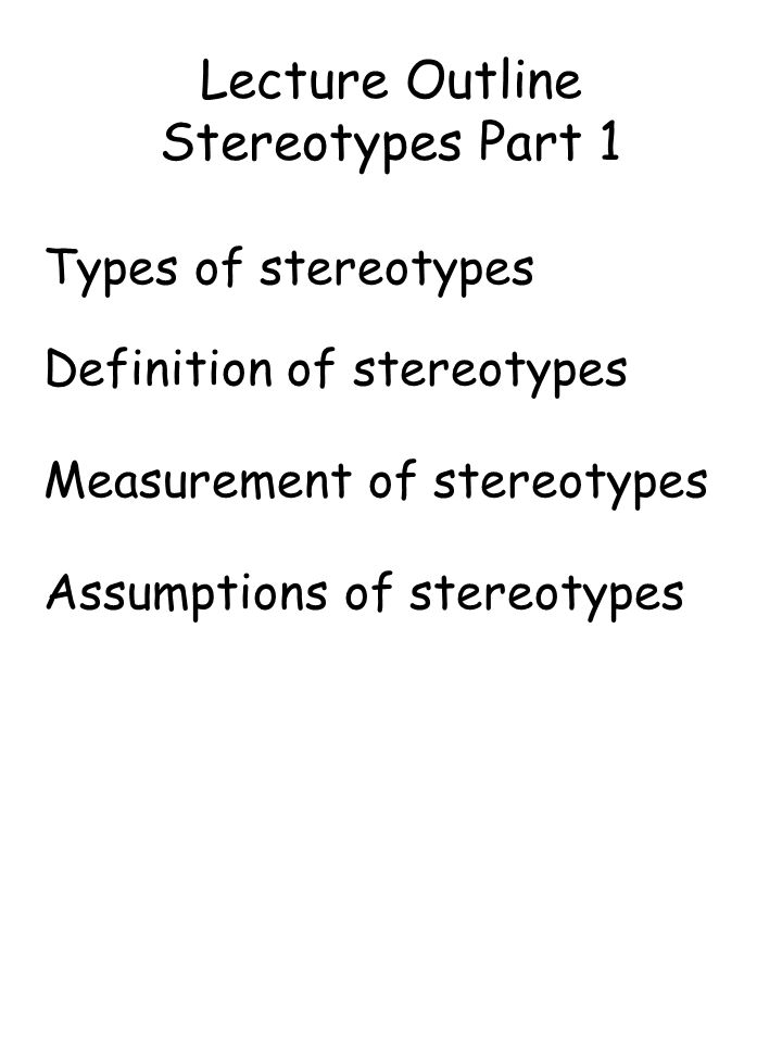 Lecture Outline Stereotypes Part 1 Types of stereotypes Definition of stereotypes Measurement of stereotypes Assumptions of stereotypes