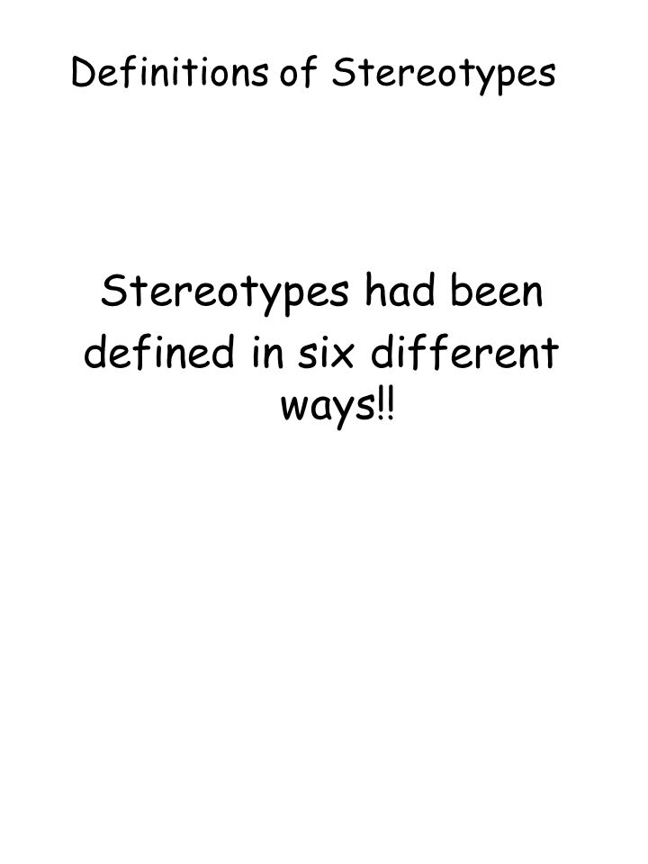 Definitions of Stereotypes Stereotypes had been defined in six different ways!!