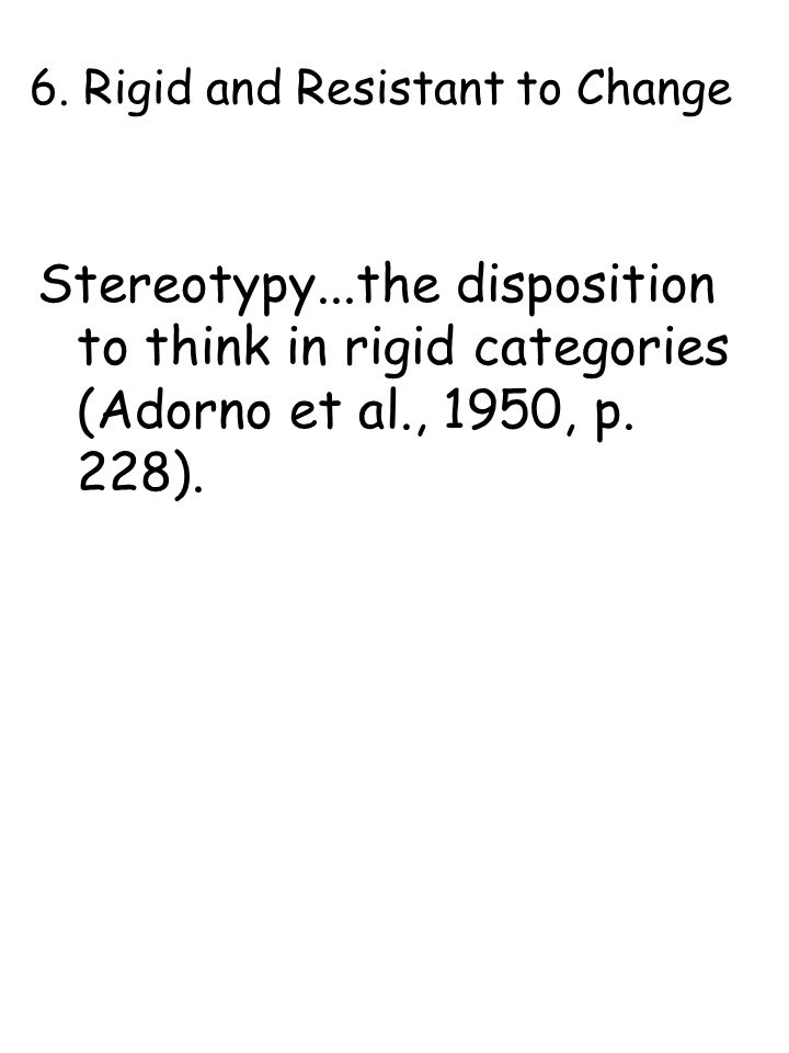 6. Rigid and Resistant to Change Stereotypy...the disposition to think in rigid categories (Adorno et al., 1950, p. 228).