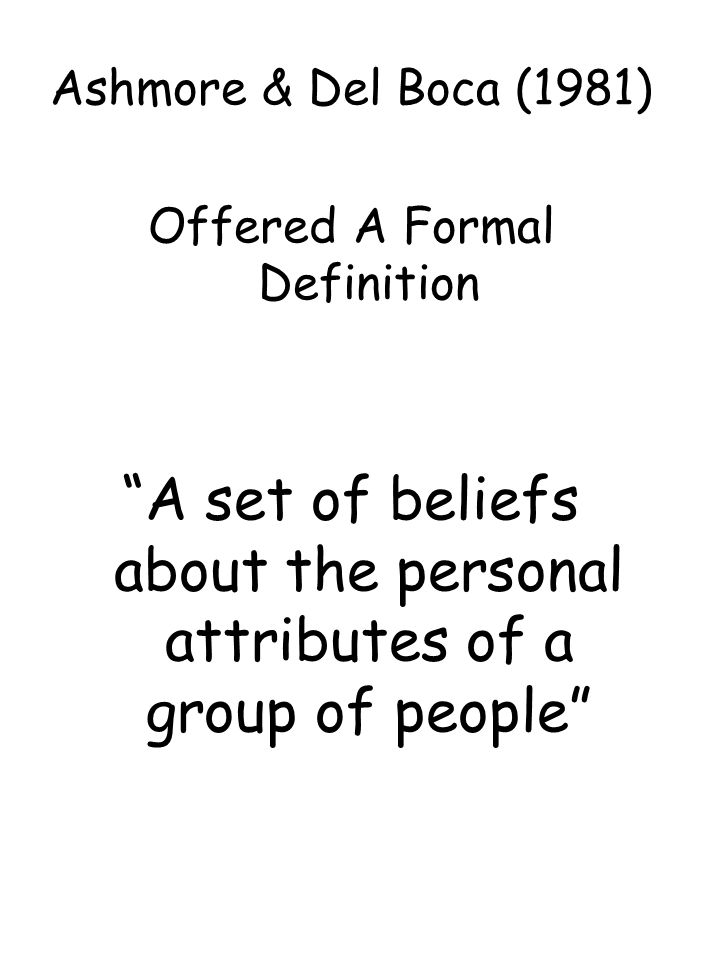 "Ashmore & Del Boca (1981) Offered A Formal Definition ""A set of beliefs about the personal attributes of a group of people"""