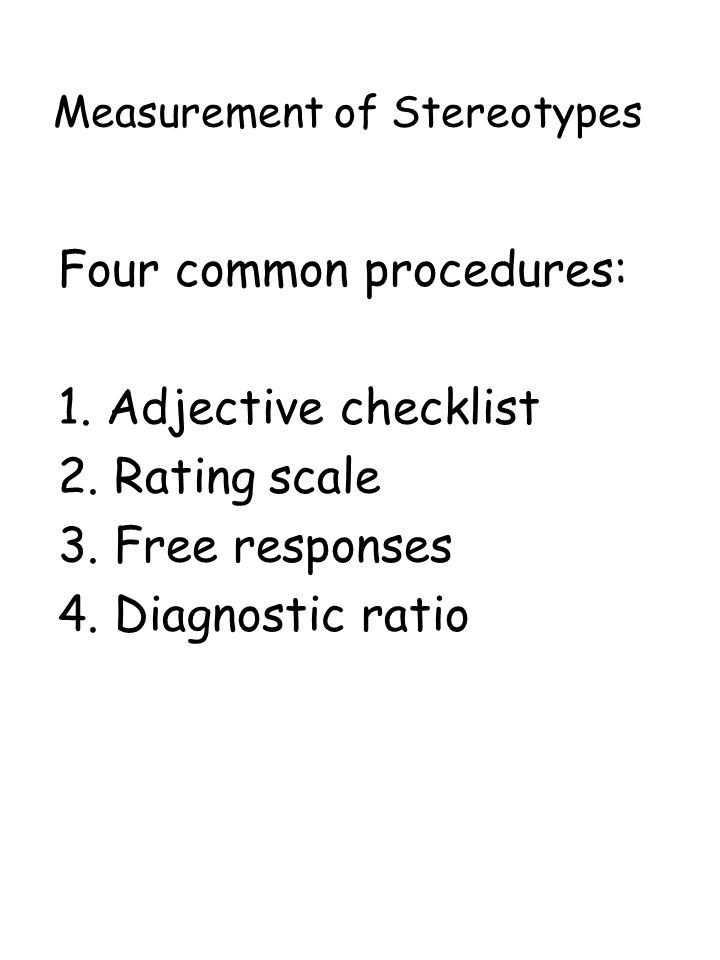 Measurement of Stereotypes Four common procedures: 1. Adjective checklist 2. Rating scale 3. Free responses 4. Diagnostic ratio