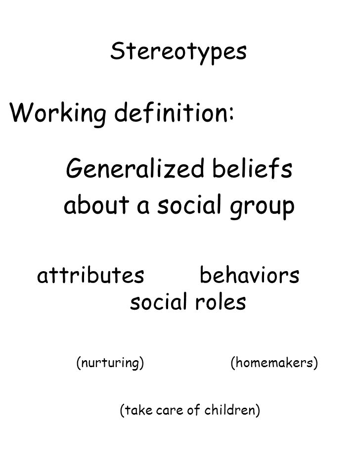Stereotypes Working definition: Generalized beliefs about a social group attributes behaviors social roles (nurturing)(homemakers) (take care of child