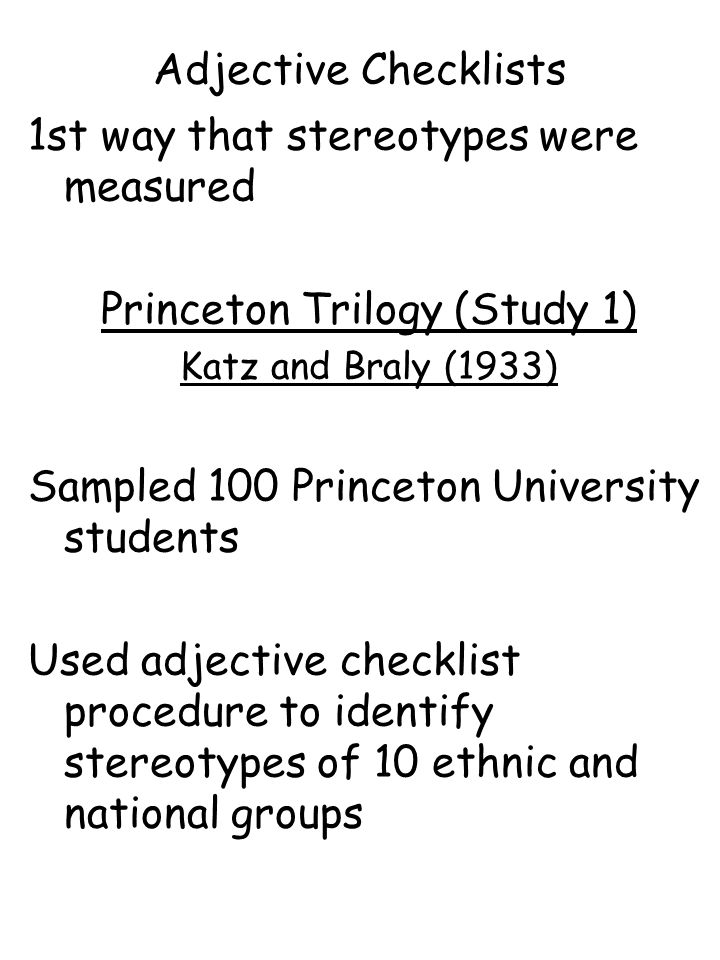 1st way that stereotypes were measured Princeton Trilogy (Study 1) Katz and Braly (1933) Sampled 100 Princeton University students Used adjective chec