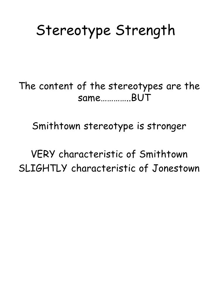 Stereotype Strength The content of the stereotypes are the same…………..BUT Smithtown stereotype is stronger VERY characteristic of Smithtown SLIGHTLY ch