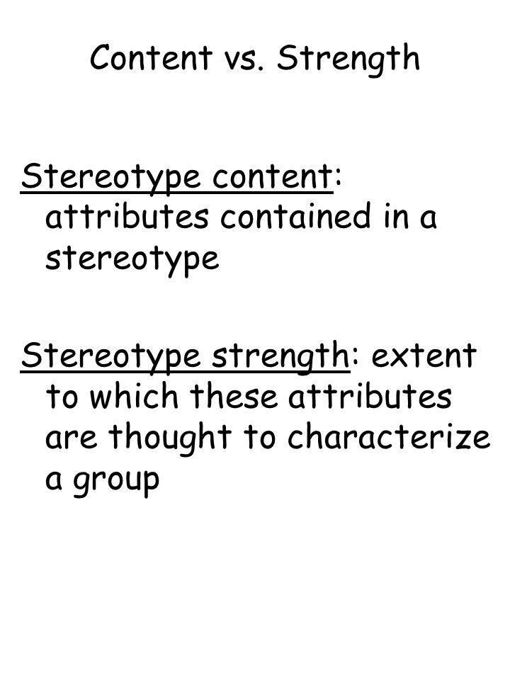 Content vs. Strength Stereotype content: attributes contained in a stereotype Stereotype strength: extent to which these attributes are thought to cha
