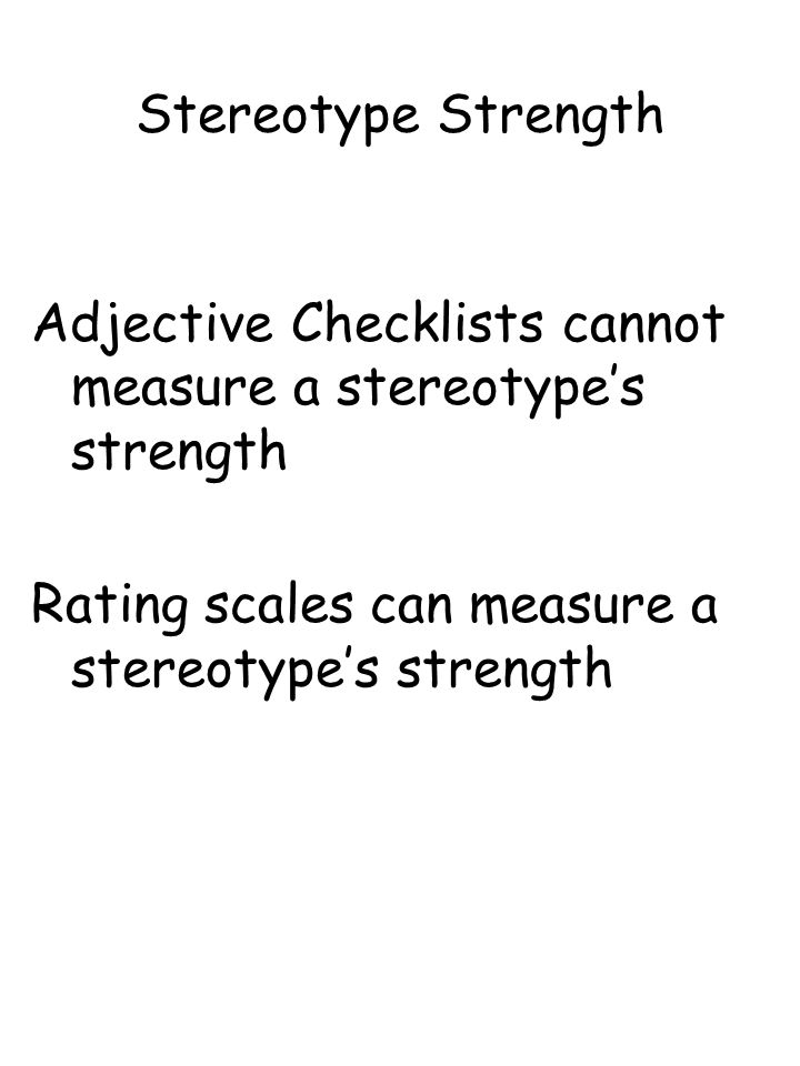 Stereotype Strength Adjective Checklists cannot measure a stereotype's strength Rating scales can measure a stereotype's strength