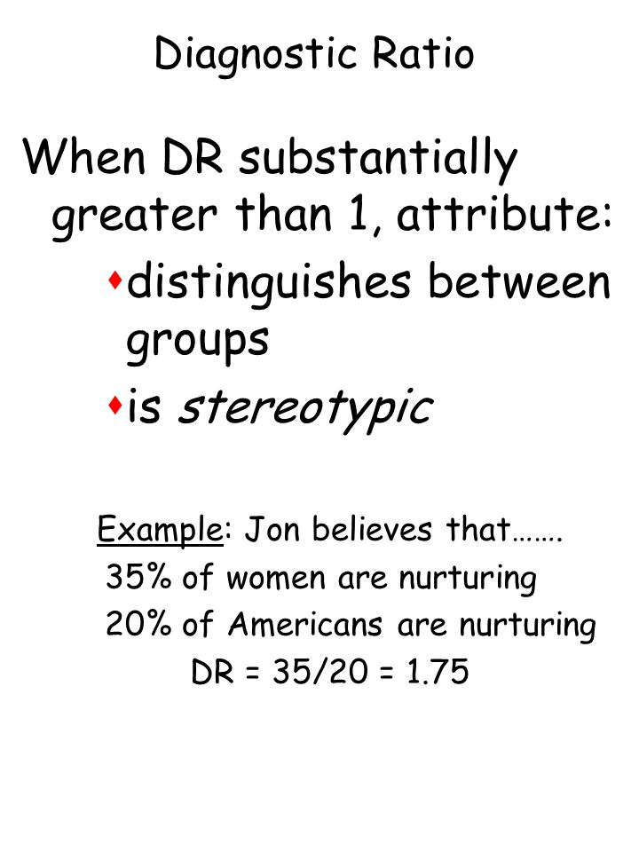 Diagnostic Ratio When DR substantially greater than 1, attribute: sdistinguishes between groups sis stereotypic Example: Jon believes that……. 35% of w