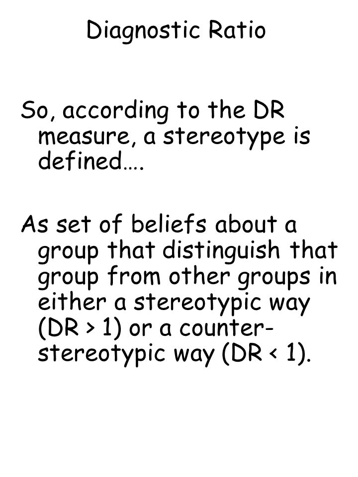 Diagnostic Ratio So, according to the DR measure, a stereotype is defined…. As set of beliefs about a group that distinguish that group from other gro