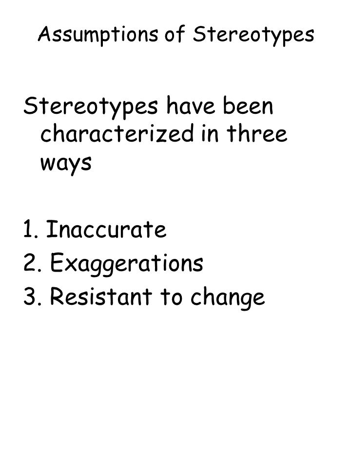 Assumptions of Stereotypes Stereotypes have been characterized in three ways 1. Inaccurate 2. Exaggerations 3. Resistant to change
