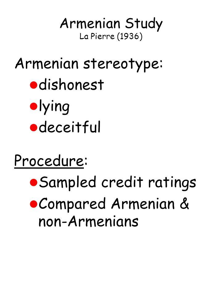 Armenian Study La Pierre (1936) Armenian stereotype: l dishonest l lying l deceitful Procedure: l Sampled credit ratings l Compared Armenian & non-Armenians