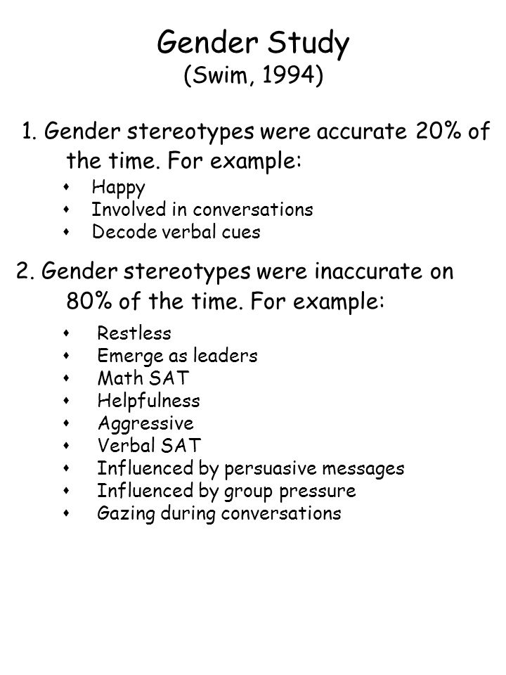Gender Study (Swim, 1994) 1. Gender stereotypes were accurate 20% of the time. For example: sHappy sInvolved in conversations sDecode verbal cues 2. G