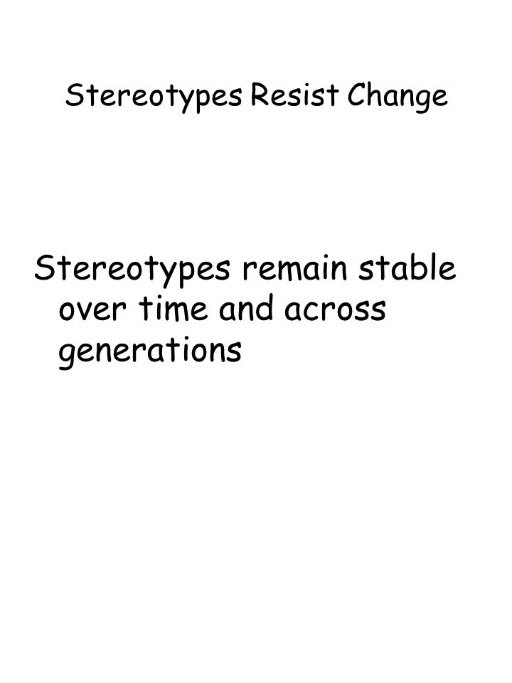 Stereotypes Resist Change Stereotypes remain stable over time and across generations