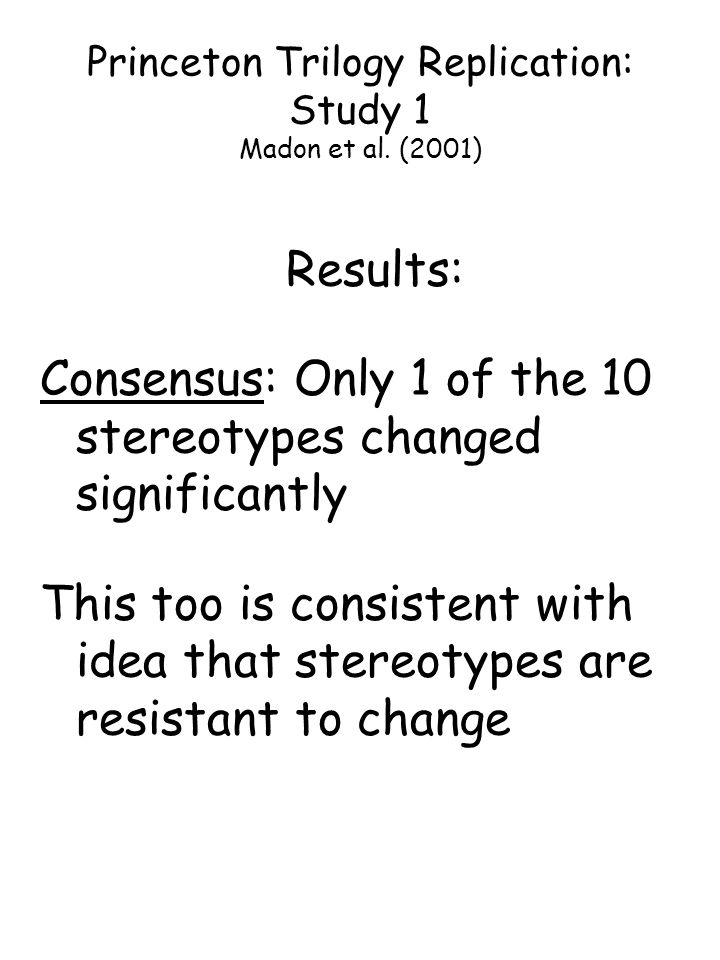 Results: Consensus: Only 1 of the 10 stereotypes changed significantly This too is consistent with idea that stereotypes are resistant to change Princ