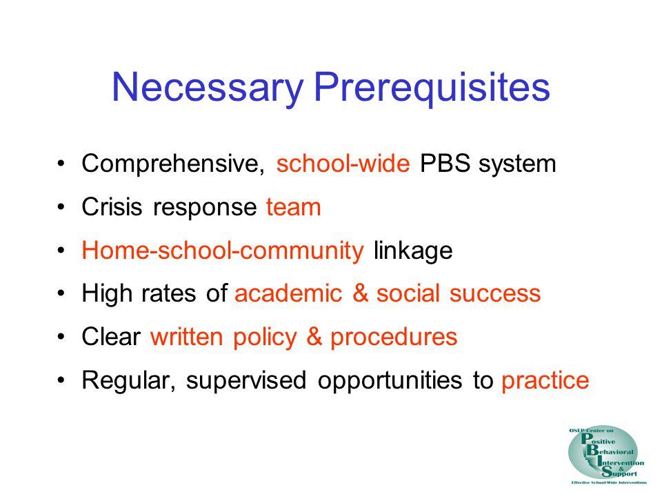 Necessary Prerequisites Comprehensive, school-wide PBS system Crisis response team Home-school-community linkage High rates of academic & social succe