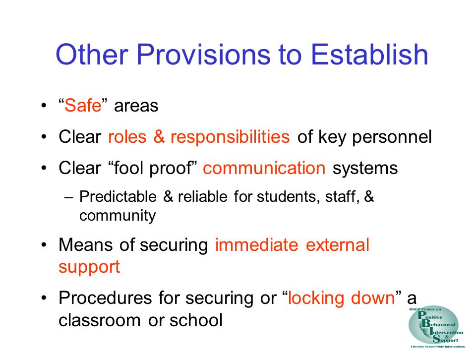 Other Provisions to Establish Safe areas Clear roles & responsibilities of key personnel Clear fool proof communication systems –Predictable & reliable for students, staff, & community Means of securing immediate external support Procedures for securing or locking down a classroom or school