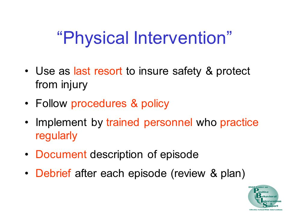 """""""Physical Intervention"""" Use as last resort to insure safety & protect from injury Follow procedures & policy Implement by trained personnel who practi"""