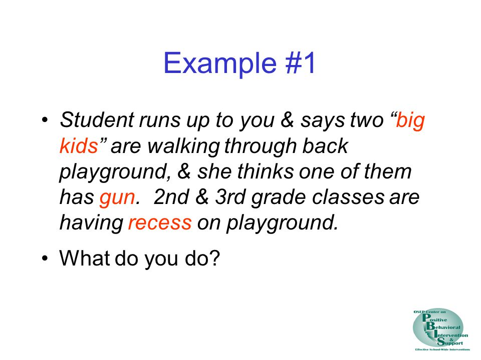 """Example #1 Student runs up to you & says two """"big kids"""" are walking through back playground, & she thinks one of them has gun. 2nd & 3rd grade classes"""