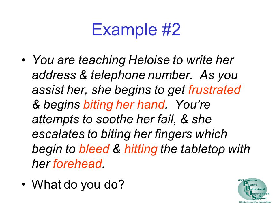 Example #2 You are teaching Heloise to write her address & telephone number. As you assist her, she begins to get frustrated & begins biting her hand.