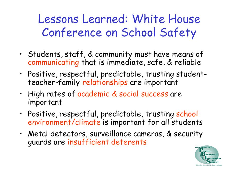 Lessons Learned: White House Conference on School Safety Early Correlates/Indicators Significant change in academic &/or social behavior patterns Frequent, unresolved victimization Extremely low rates of academic &/or social failures Negative/threatening written &/or verbal messages