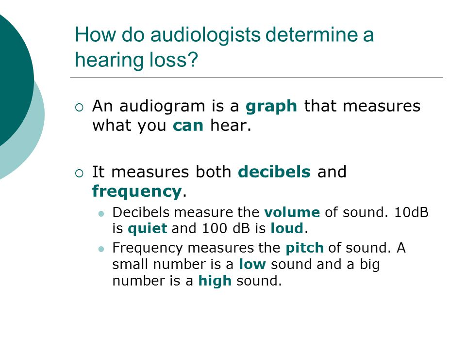 How do audiologists determine a hearing loss?  An audiogram is a graph that measures what you can hear.  It measures both decibels and frequency. De