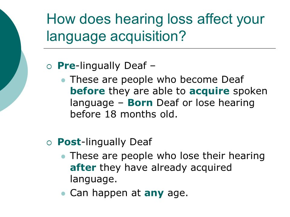 How does hearing loss affect your language acquisition?  Pre-lingually Deaf – These are people who become Deaf before they are able to acquire spoken