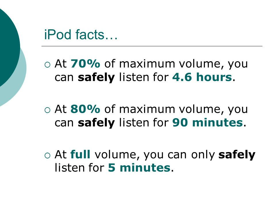 iPod facts…  At 70% of maximum volume, you can safely listen for 4.6 hours.  At 80% of maximum volume, you can safely listen for 90 minutes.  At fu